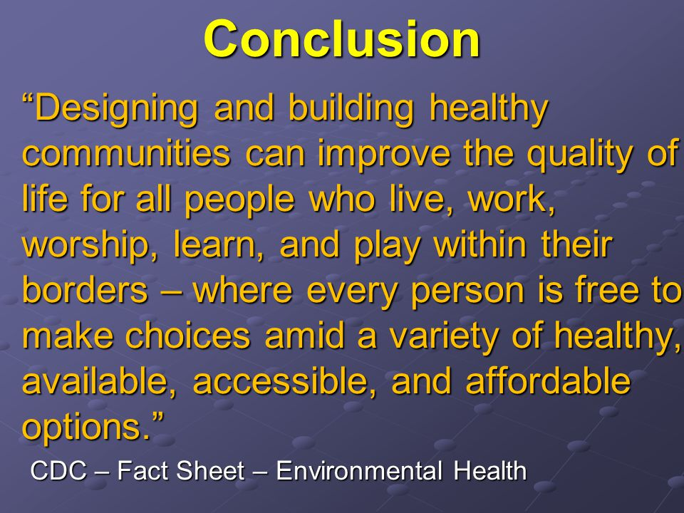 Conclusion Designing and building healthy communities can improve the quality of life for all people who live, work, worship, learn, and play within their borders – where every person is free to make choices amid a variety of healthy, available, accessible, and affordable options. CDC – Fact Sheet – Environmental Health