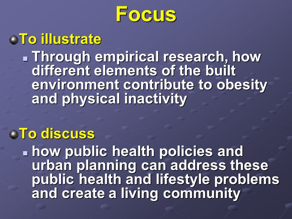 Focus To illustrate Through empirical research, how different elements of the built environment contribute to obesity and physical inactivity Through empirical research, how different elements of the built environment contribute to obesity and physical inactivity To discuss how public health policies and urban planning can address these public health and lifestyle problems and create a living community how public health policies and urban planning can address these public health and lifestyle problems and create a living community