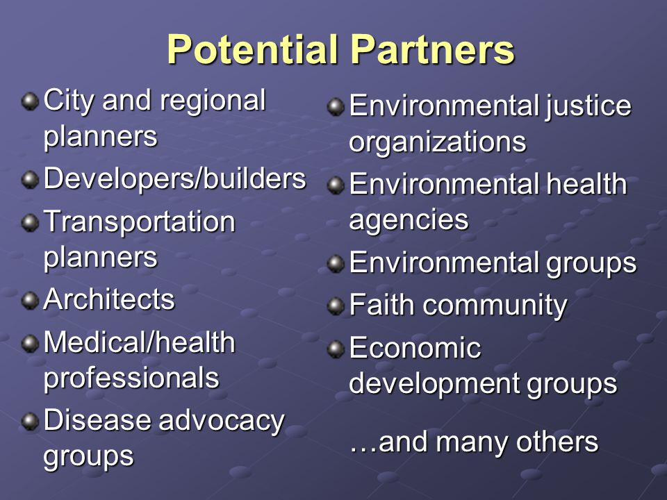 Potential Partners City and regional planners Developers/builders Transportation planners Architects Medical/health professionals Disease advocacy groups Environmental justice organizations Environmental health agencies Environmental groups Faith community Economic development groups …and many others