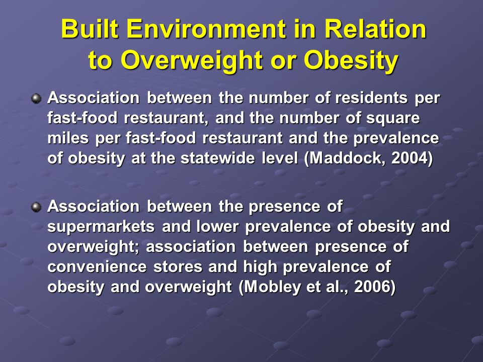 Built Environment in Relation to Overweight or Obesity Association between the number of residents per fast-food restaurant, and the number of square miles per fast-food restaurant and the prevalence of obesity at the statewide level (Maddock, 2004) Association between the presence of supermarkets and lower prevalence of obesity and overweight; association between presence of convenience stores and high prevalence of obesity and overweight (Mobley et al., 2006)