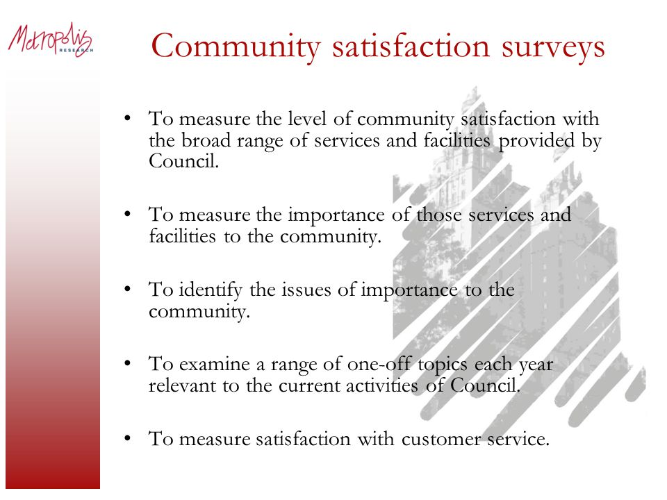 Community satisfaction surveys To measure the level of community satisfaction with the broad range of services and facilities provided by Council.