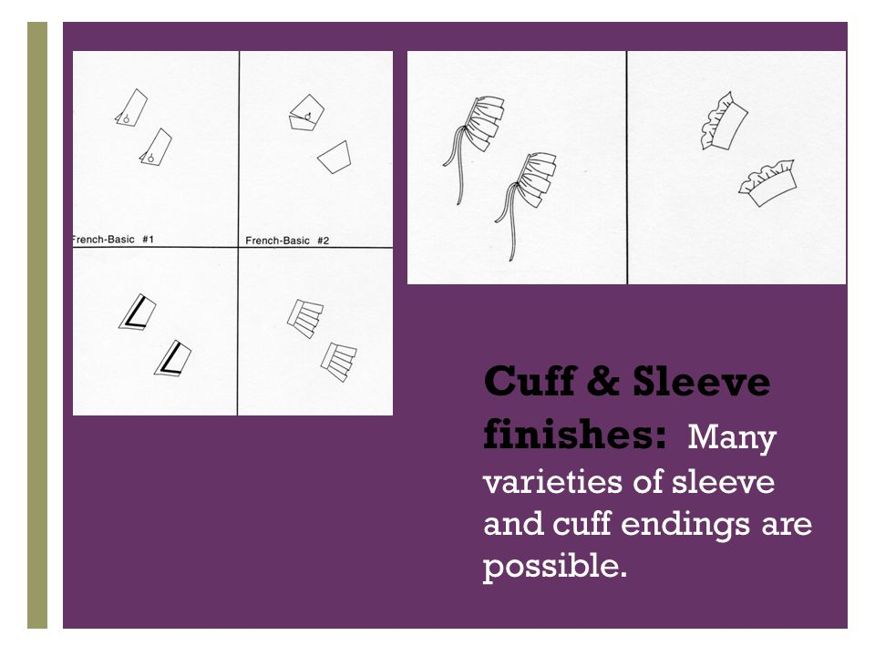+ Cuff & Sleeve finishes: Many varieties of sleeve and cuff endings are possible.