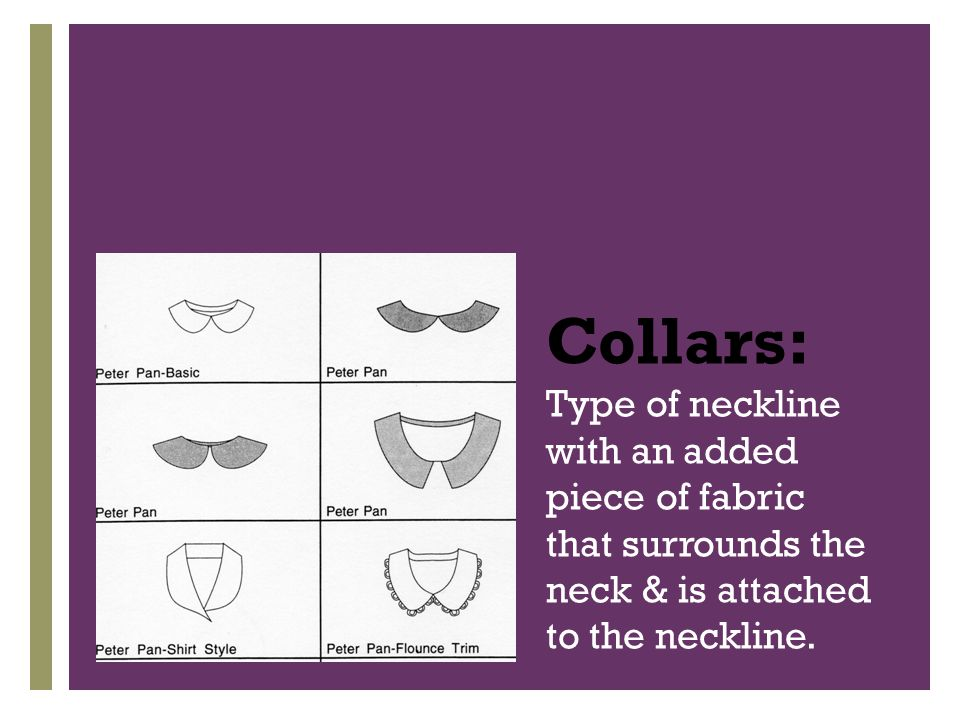 + Collars: Type of neckline with an added piece of fabric that surrounds the neck & is attached to the neckline.