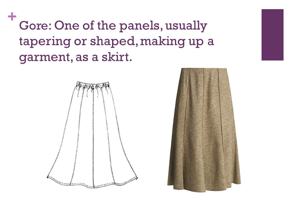 + Gore: One of the panels, usually tapering or shaped, making up a garment, as a skirt.
