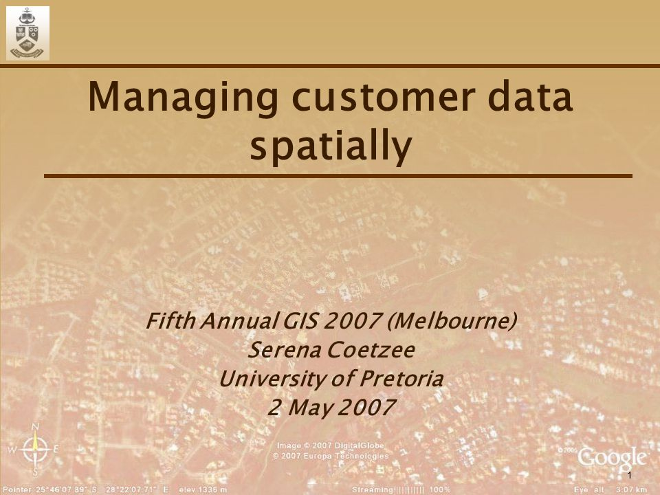 1 Managing customer data spatially Fifth Annual GIS 2007 (Melbourne) Serena Coetzee University of Pretoria 2 May 2007