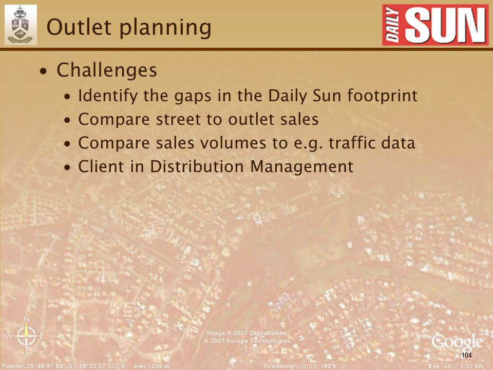 104 Outlet planning ∙Challenges ∙Identify the gaps in the Daily Sun footprint ∙Compare street to outlet sales ∙Compare sales volumes to e.g. traffic d