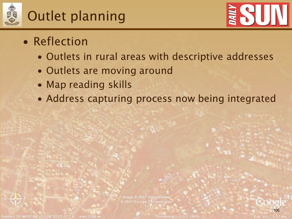 106 Outlet planning ∙Reflection ∙Outlets in rural areas with descriptive addresses ∙Outlets are moving around ∙Map reading skills ∙Address capturing process now being integrated