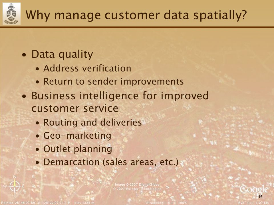 15 Why manage customer data spatially? ∙Data quality ∙Address verification ∙Return to sender improvements ∙Business intelligence for improved customer