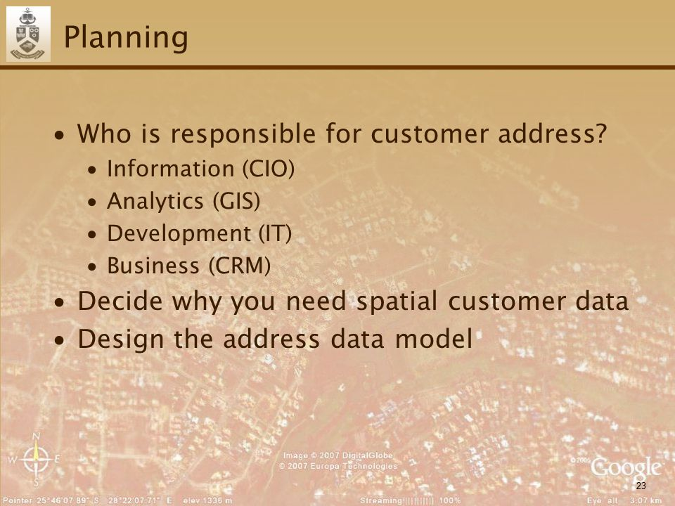 23 Planning ∙Who is responsible for customer address? ∙Information (CIO) ∙Analytics (GIS) ∙Development (IT) ∙Business (CRM) ∙Decide why you need spati