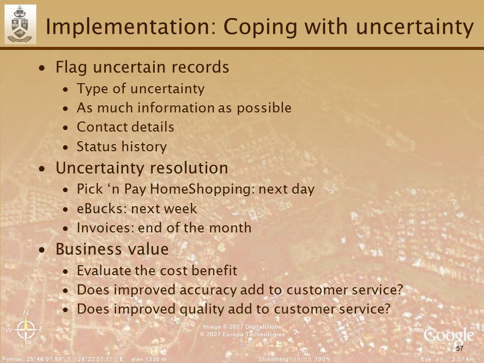57 Implementation: Coping with uncertainty ∙Flag uncertain records ∙Type of uncertainty ∙As much information as possible ∙Contact details ∙Status history ∙Uncertainty resolution ∙Pick 'n Pay HomeShopping: next day ∙eBucks: next week ∙Invoices: end of the month ∙Business value ∙Evaluate the cost benefit ∙Does improved accuracy add to customer service.