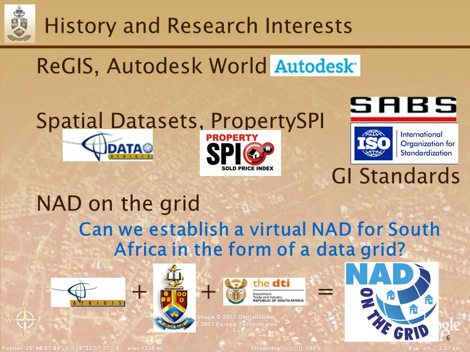 6 History and Research Interests ReGIS, Autodesk World Spatial Datasets, PropertySPI GI Standards NAD on the grid Can we establish a virtual NAD for South Africa in the form of a data grid.