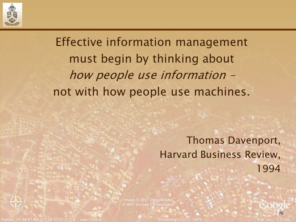 76 Effective information management must begin by thinking about how people use information – not with how people use machines. Thomas Davenport, Harv