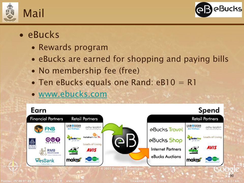 90 Mail ∙eBucks ∙Rewards program ∙eBucks are earned for shopping and paying bills ∙No membership fee (free) ∙Ten eBucks equals one Rand: eB10 = R1 ∙www.ebucks.comwww.ebucks.com