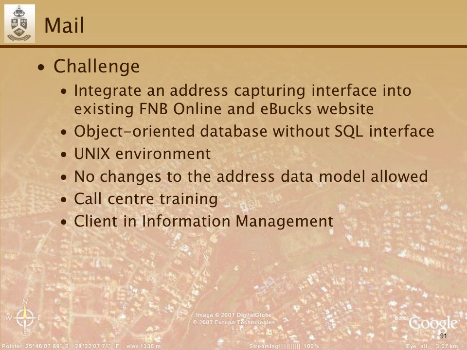 91 Mail ∙Challenge ∙Integrate an address capturing interface into existing FNB Online and eBucks website ∙Object-oriented database without SQL interface ∙UNIX environment ∙No changes to the address data model allowed ∙Call centre training ∙Client in Information Management