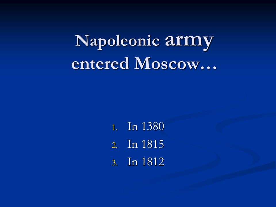 Napoleonic army entered Moscow… 1. In 1380 2. In 1815 3. In 1812
