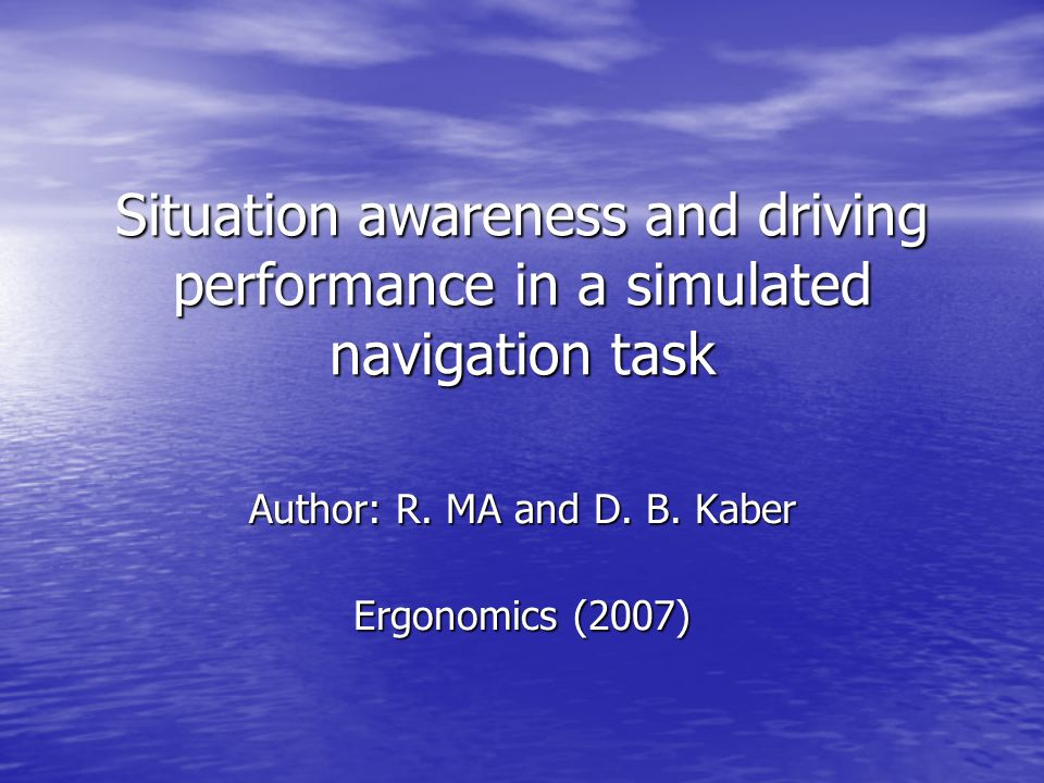 Situation awareness and driving performance in a simulated navigation task Author: R. MA and D. B. Kaber Ergonomics (2007)