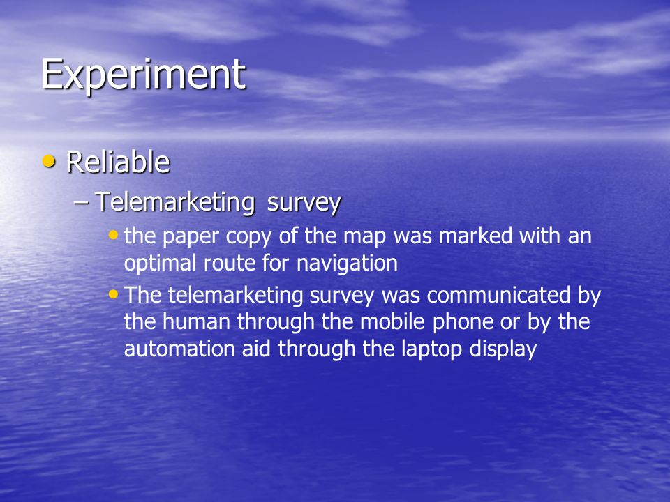 Experiment Reliable Reliable –Telemarketing survey the paper copy of the map was marked with an optimal route for navigation The telemarketing survey was communicated by the human through the mobile phone or by the automation aid through the laptop display