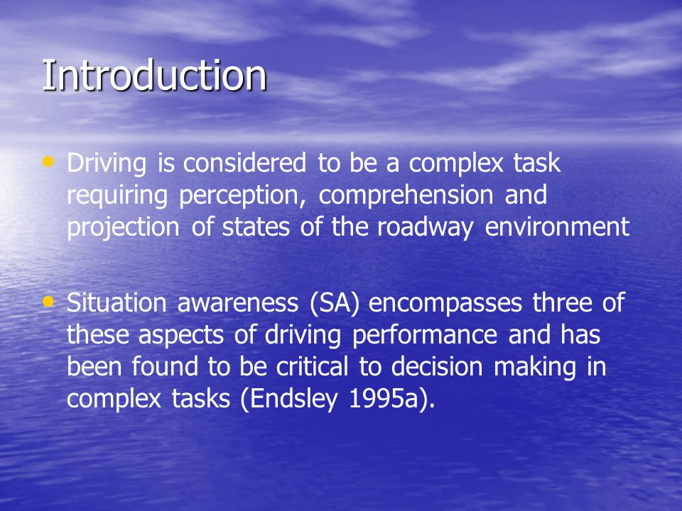 Introduction Driving is considered to be a complex task requiring perception, comprehension and projection of states of the roadway environment Situat