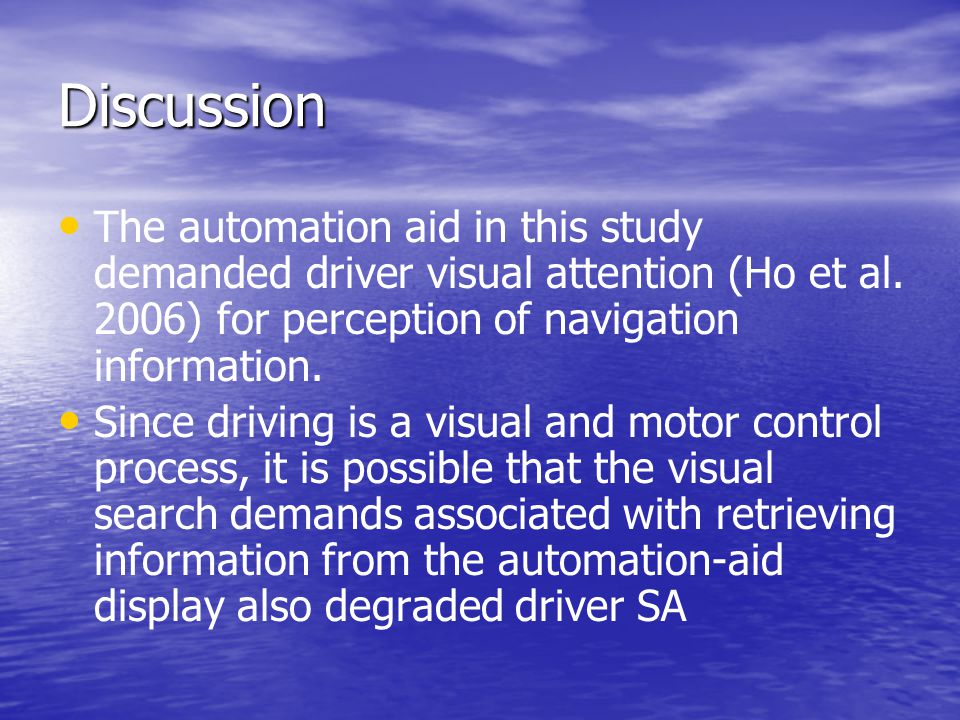 Discussion The automation aid in this study demanded driver visual attention (Ho et al. 2006) for perception of navigation information. Since driving