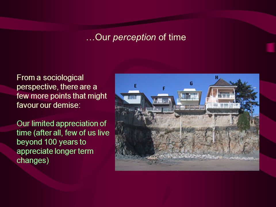 …Our perception of time From a sociological perspective, there are a few more points that might favour our demise: Our limited appreciation of time (after all, few of us live beyond 100 years to appreciate longer term changes)