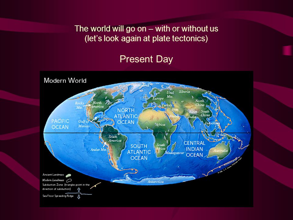 Present Day The world will go on – with or without us (let's look again at plate tectonics)