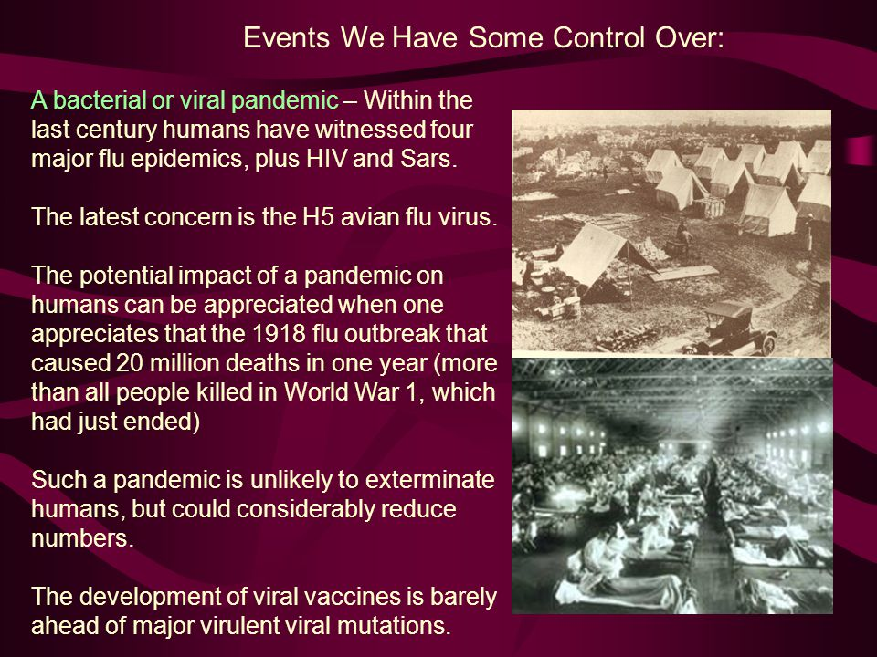 Events We Have Some Control Over: A bacterial or viral pandemic – Within the last century humans have witnessed four major flu epidemics, plus HIV and Sars.