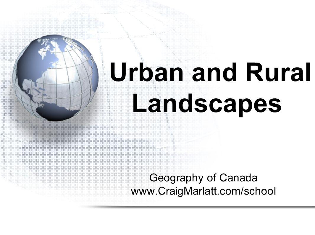 Geography of Canada www.CraigMarlatt.com/school Urban and Rural Landscapes