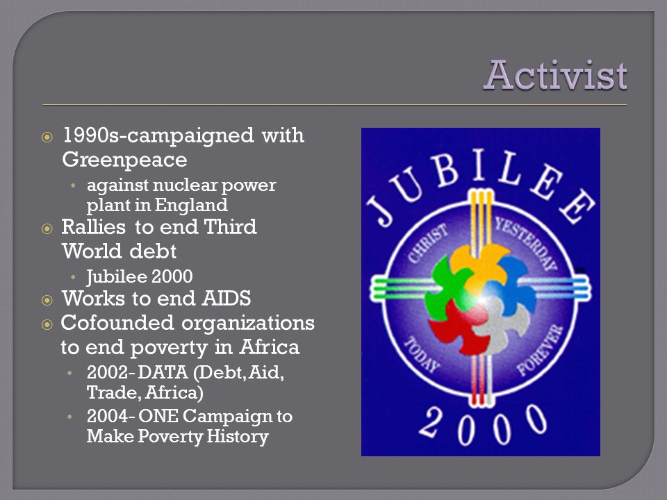  1990s-campaigned with Greenpeace against nuclear power plant in England  Rallies to end Third World debt Jubilee 2000  Works to end AIDS  Cofounded organizations to end poverty in Africa 2002- DATA (Debt, Aid, Trade, Africa) 2004- ONE Campaign to Make Poverty History
