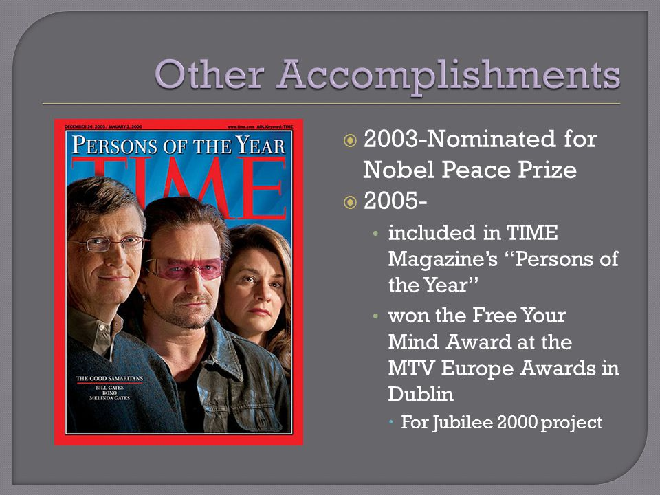 2003-Nominated for Nobel Peace Prize  2005- included in TIME Magazine's Persons of the Year won the Free Your Mind Award at the MTV Europe Awards in Dublin  For Jubilee 2000 project