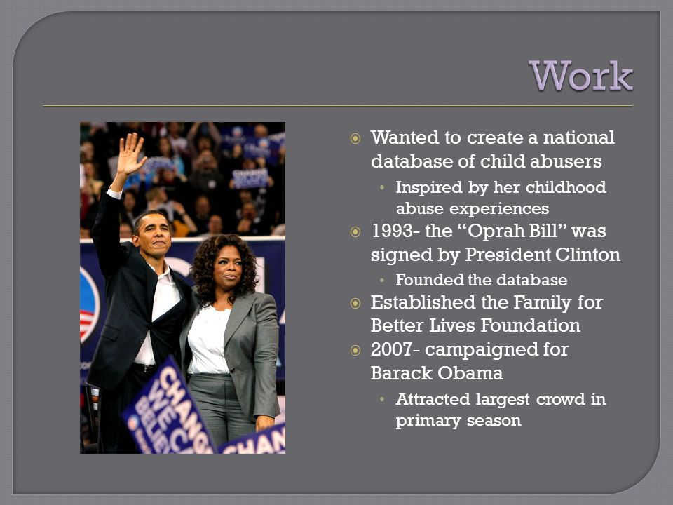  Wanted to create a national database of child abusers Inspired by her childhood abuse experiences  1993- the Oprah Bill was signed by President Clinton Founded the database  Established the Family for Better Lives Foundation  2007- campaigned for Barack Obama Attracted largest crowd in primary season