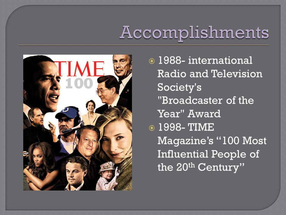  1988- international Radio and Television Society s Broadcaster of the Year Award  1998- TIME Magazine's 100 Most Influential People of the 20 th Century