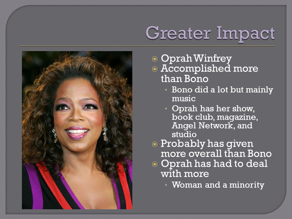  Oprah Winfrey  Accomplished more than Bono Bono did a lot but mainly music Oprah has her show, book club, magazine, Angel Network, and studio  Probably has given more overall than Bono  Oprah has had to deal with more Woman and a minority