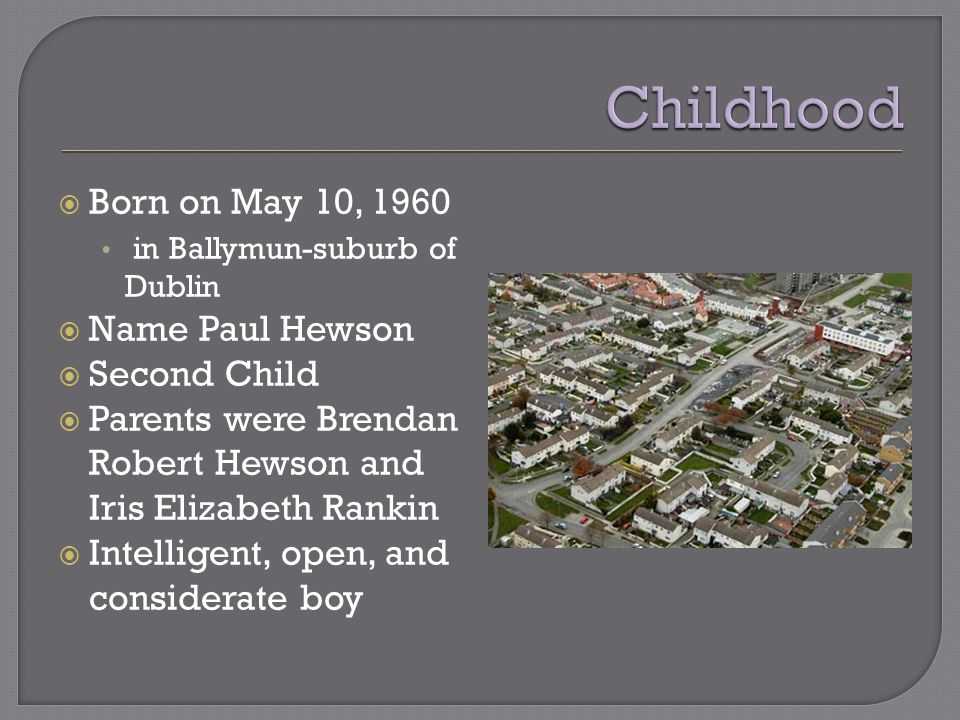  Born on May 10, 1960 in Ballymun-suburb of Dublin  Name Paul Hewson  Second Child  Parents were Brendan Robert Hewson and Iris Elizabeth Rankin  Intelligent, open, and considerate boy