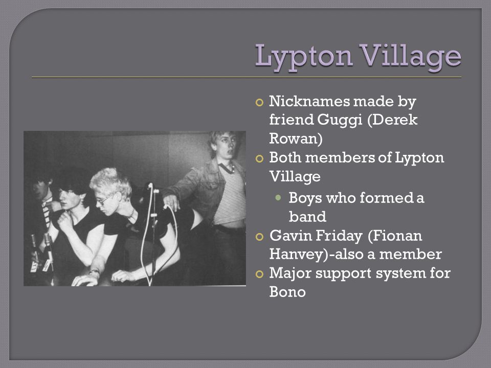 Nicknames made by friend Guggi (Derek Rowan) Both members of Lypton Village Boys who formed a band Gavin Friday (Fionan Hanvey)-also a member Major support system for Bono