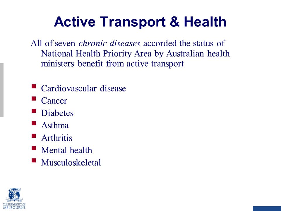 Active Transport & Health All of seven chronic diseases accorded the status of National Health Priority Area by Australian health ministers benefit from active transport  Cardiovascular disease  Cancer  Diabetes  Asthma  Arthritis  Mental health  Musculoskeletal