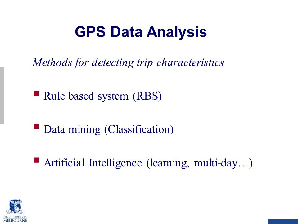 GPS Data Analysis Methods for detecting trip characteristics  Rule based system (RBS)  Data mining (Classification)  Artificial Intelligence (learning, multi-day…)