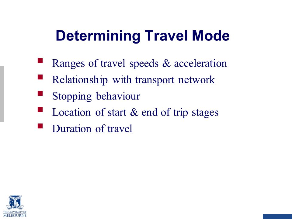 Determining Travel Mode  Ranges of travel speeds & acceleration  Relationship with transport network  Stopping behaviour  Location of start & end of trip stages  Duration of travel