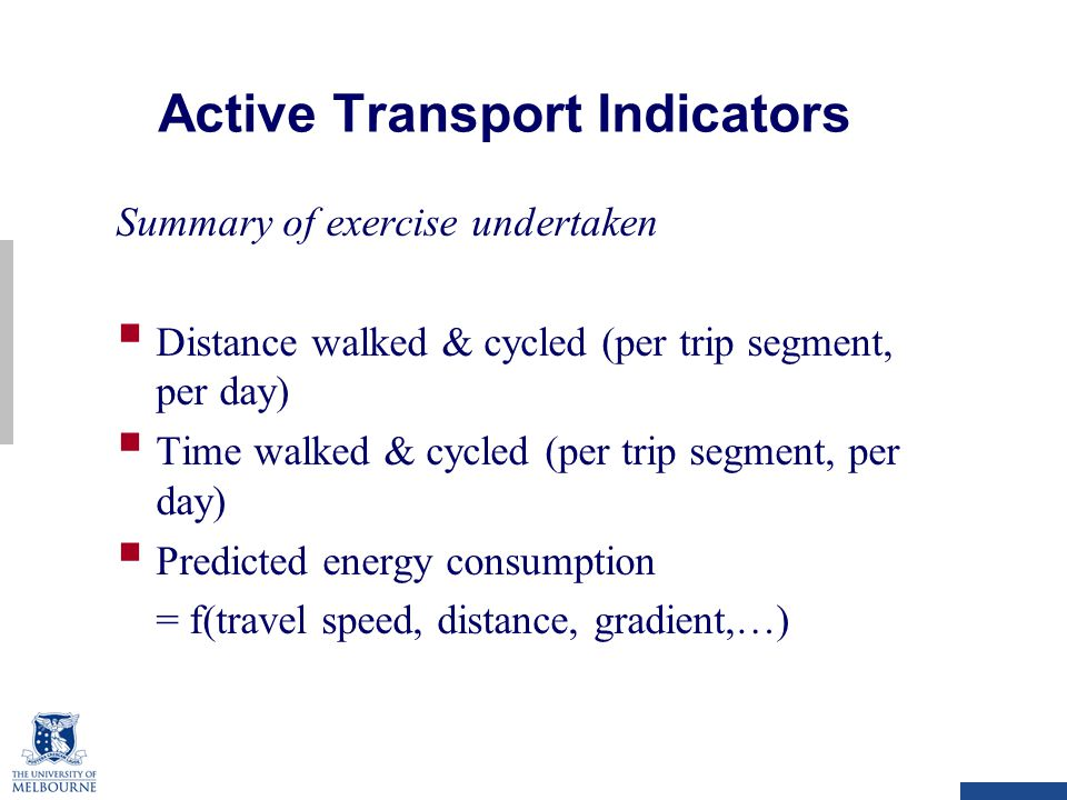 Active Transport Indicators Summary of exercise undertaken  Distance walked & cycled (per trip segment, per day)  Time walked & cycled (per trip segment, per day)  Predicted energy consumption = f(travel speed, distance, gradient,…)