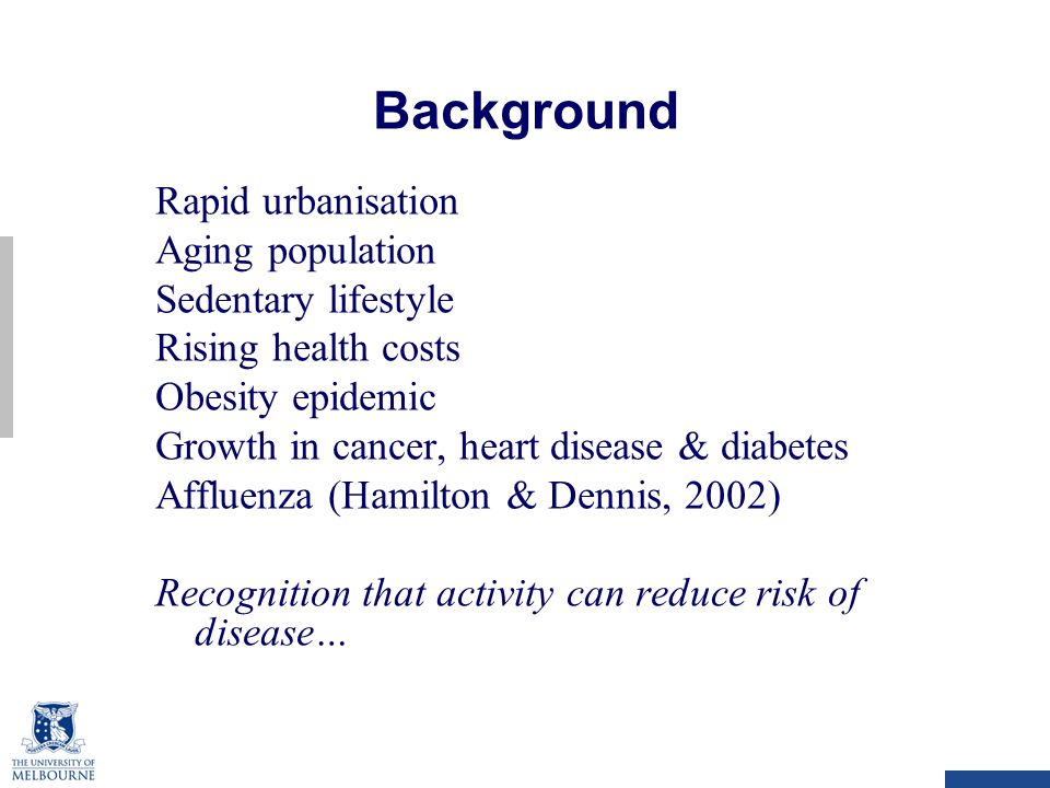 Background Rapid urbanisation Aging population Sedentary lifestyle Rising health costs Obesity epidemic Growth in cancer, heart disease & diabetes Affluenza (Hamilton & Dennis, 2002) Recognition that activity can reduce risk of disease…