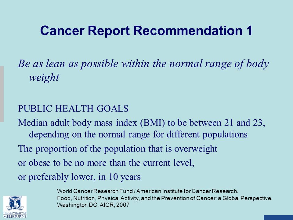 Cancer Report Recommendation 1 Be as lean as possible within the normal range of body weight PUBLIC HEALTH GOALS Median adult body mass index (BMI) to be between 21 and 23, depending on the normal range for different populations The proportion of the population that is overweight or obese to be no more than the current level, or preferably lower, in 10 years World Cancer Research Fund / American Institute for Cancer Research.
