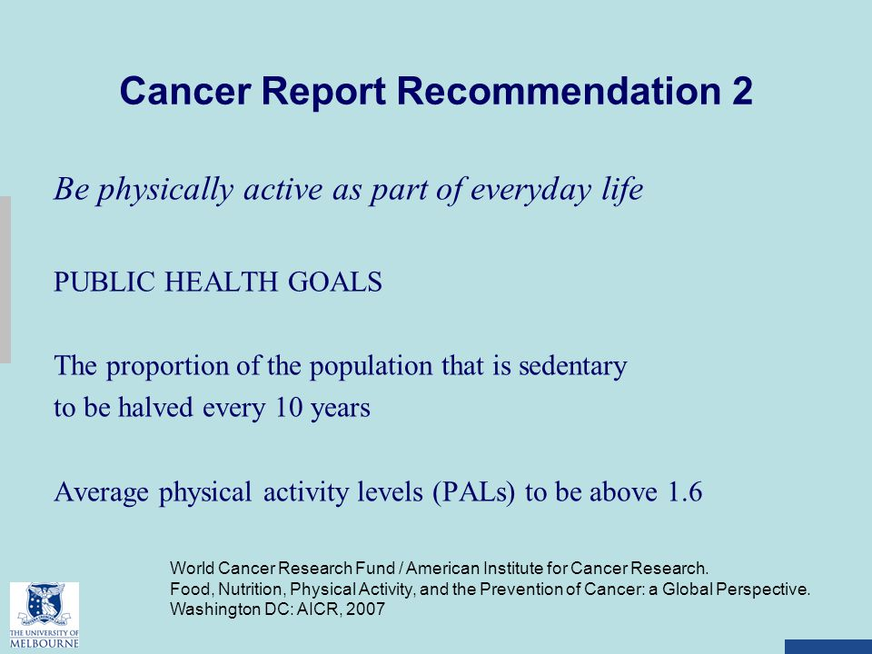 Cancer Report Recommendation 2 Be physically active as part of everyday life PUBLIC HEALTH GOALS The proportion of the population that is sedentary to be halved every 10 years Average physical activity levels (PALs) to be above 1.6 World Cancer Research Fund / American Institute for Cancer Research.