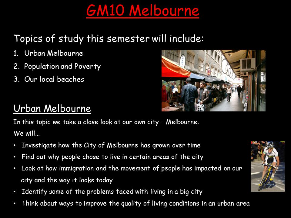 GM10 Melbourne Topics of study this semester will include: 1.Urban Melbourne 2.Population and Poverty 3.Our local beaches Urban Melbourne In this topi