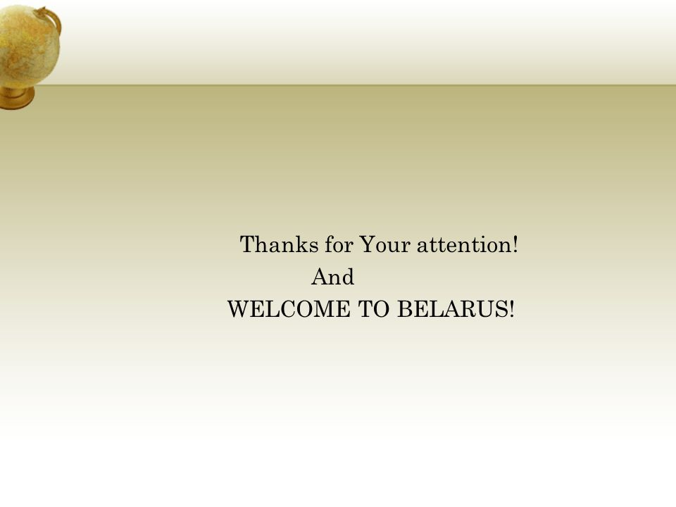 Thanks for Your attention! And WELCOME TO BELARUS!