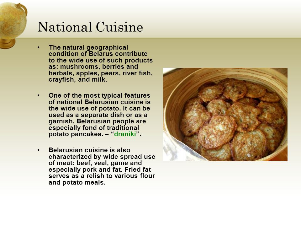 National Cuisine The natural geographical condition of Belarus contribute to the wide use of such products as: mushrooms, berries and herbals, apples, pears, river fish, crayfish, and milk.
