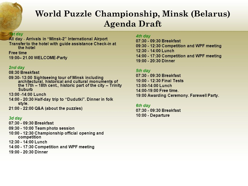 World Puzzle Championship, Minsk (Belarus) Agenda Draft 1st day All day - Arrivals in Minsk-2 International Airport Transfer to the hotel with guide assistance Check-in at the hotel Free time 19:00– 21.00 WELCOME-Party 2nd day 08:30 Breakfast 09:30- 13:00 Sightseeing tour of Minsk including architectural, historical and cultural monuments of the 17th – 18th cent., historic part of the city – Trinity Suburb 13:00 -14:00 Lunch 14:00 - 20:30 Half-day trip to Dudutki .