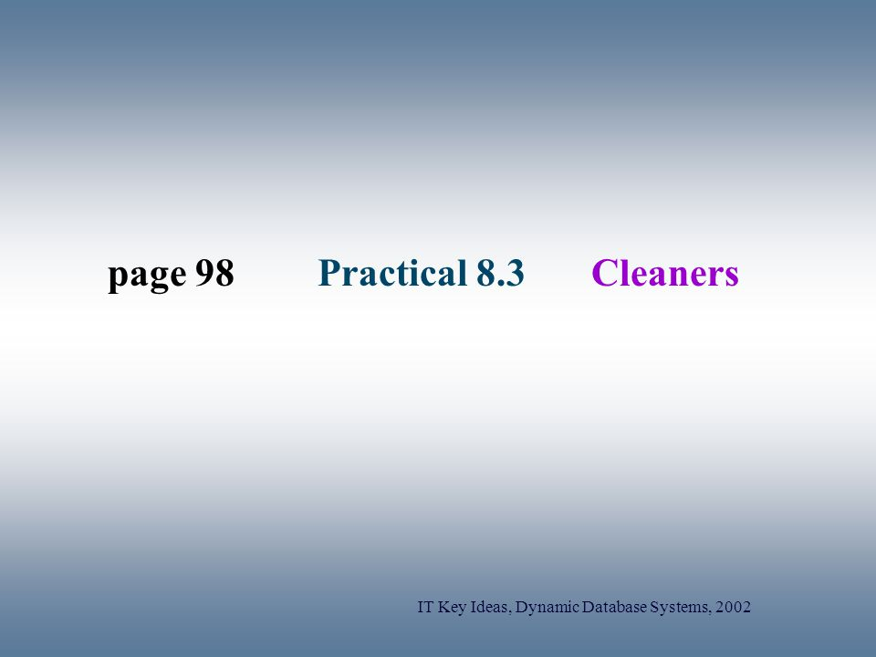 IT Key Ideas, Dynamic Database Systems, 2002 page 98Practical 8.3Cleaners