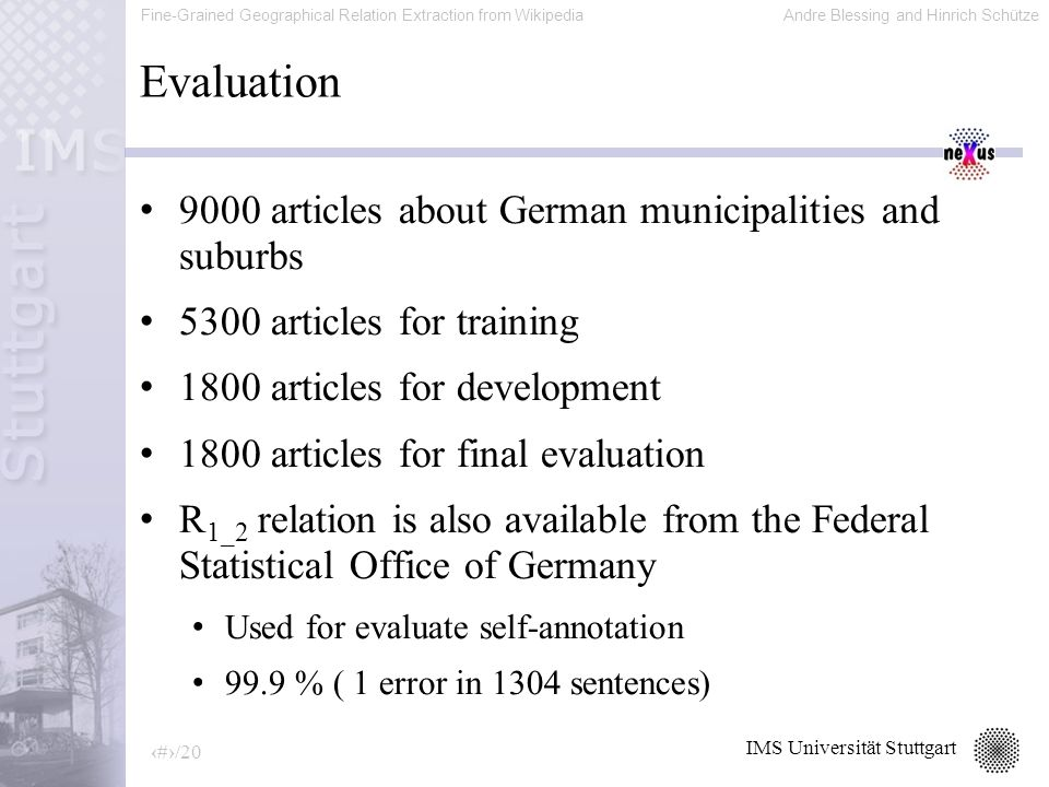 Fine-Grained Geographical Relation Extraction from WikipediaAndre Blessing and Hinrich Schütze 17/20 IMS Universität Stuttgart Evaluation 9000 articles about German municipalities and suburbs 5300 articles for training 1800 articles for development 1800 articles for final evaluation R 1_2 relation is also available from the Federal Statistical Office of Germany Used for evaluate self-annotation 99.9 % ( 1 error in 1304 sentences)