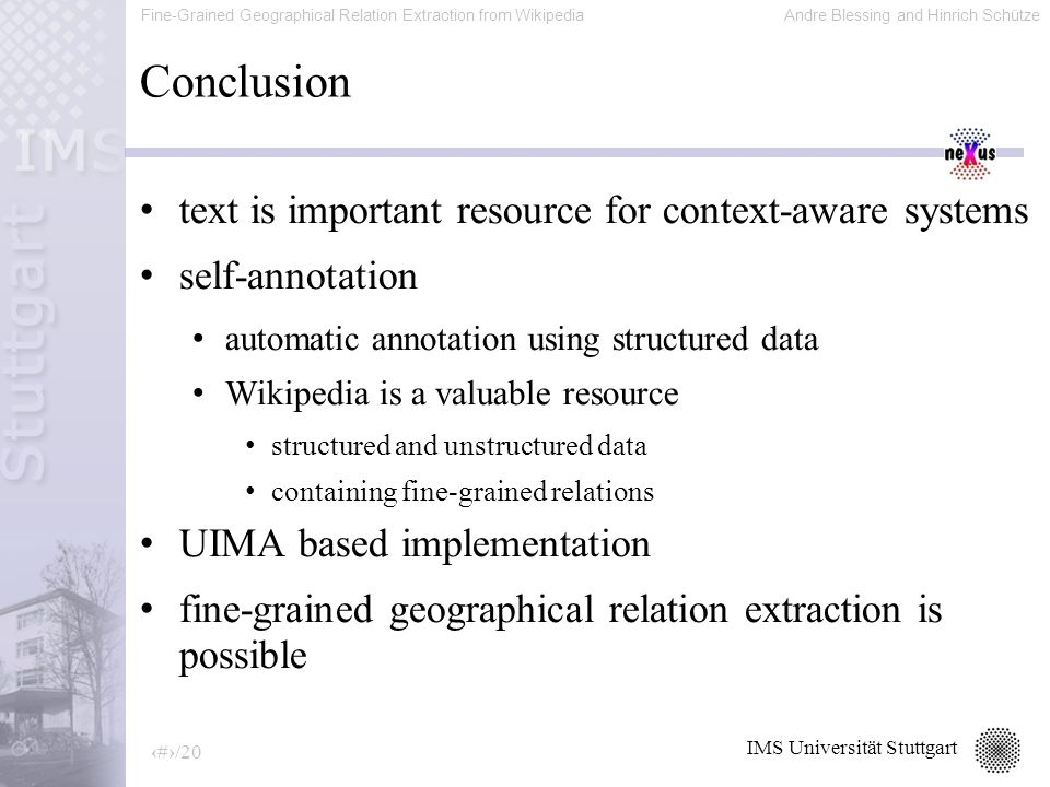 Fine-Grained Geographical Relation Extraction from WikipediaAndre Blessing and Hinrich Schütze 19/20 IMS Universität Stuttgart Conclusion text is important resource for context-aware systems self-annotation automatic annotation using structured data Wikipedia is a valuable resource structured and unstructured data containing fine-grained relations UIMA based implementation fine-grained geographical relation extraction is possible