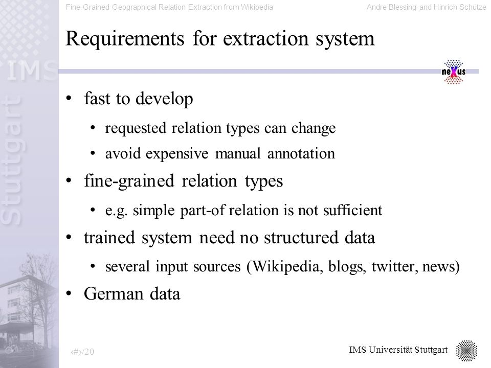 Fine-Grained Geographical Relation Extraction from WikipediaAndre Blessing and Hinrich Schütze 9/20 IMS Universität Stuttgart Requirements for extraction system fast to develop requested relation types can change avoid expensive manual annotation fine-grained relation types e.g.