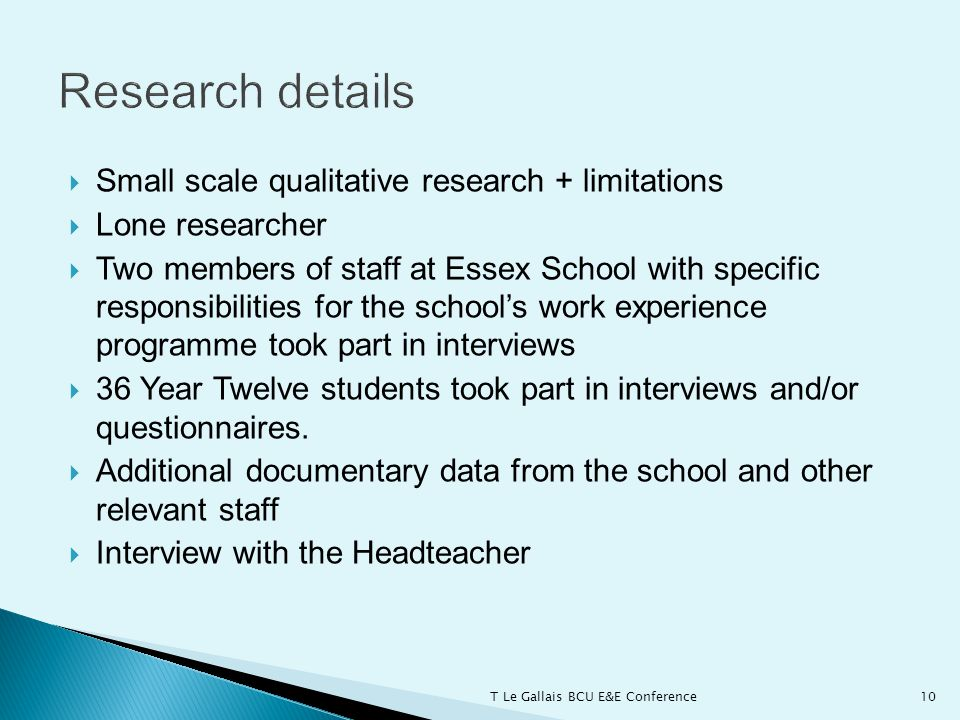  Small scale qualitative research + limitations  Lone researcher  Two members of staff at Essex School with specific responsibilities for the school's work experience programme took part in interviews  36 Year Twelve students took part in interviews and/or questionnaires.